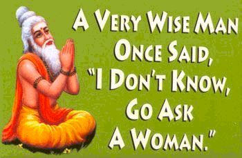 a very wise man once said i don't know go ask a woman