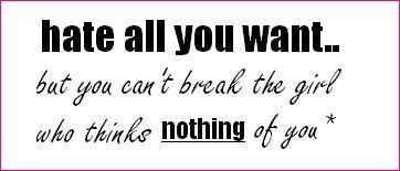 hate all you want but you can't break the girl who thinks nothing of you
