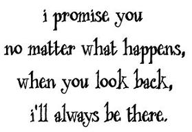 i promise you no matter what happens when you look back i'll always be there