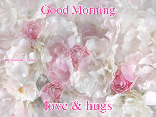Good Morning love and hugs