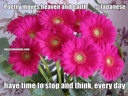 Poetry moves heaven and earth.      -- Japanese have time to stop and think, every day