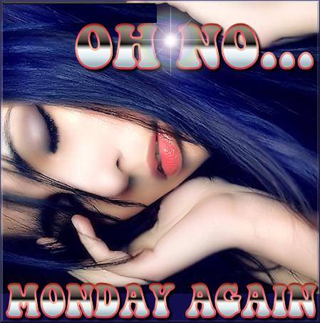 Oh No...Monday Again