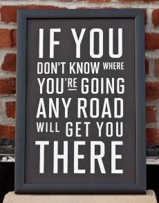 If you don't know where you're going, any road will get you there