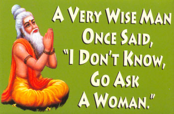 a wise man said i dont know go ask a woman