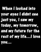 When i looked into your eyes I didn't see just you, I saw my today