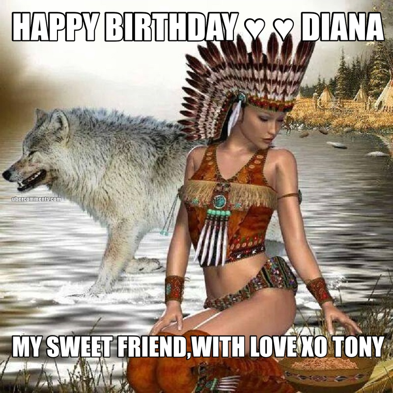 HAPPY BIRTHDAY ♥ ♥ DIANA MY SWEET FRIEND,WITH LOVE XO TONY