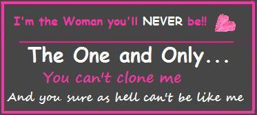 i'm the woman you'll never be the one and only you can't clone me and you sure as hell can't be like
