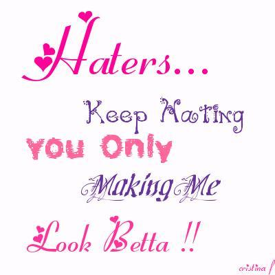 haters keep hating you only making me look better