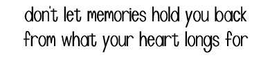 don't let memories hold you back from what your heart longs for