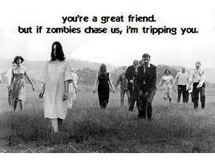 you're a great friend but if zombies chase us i'm tripping you