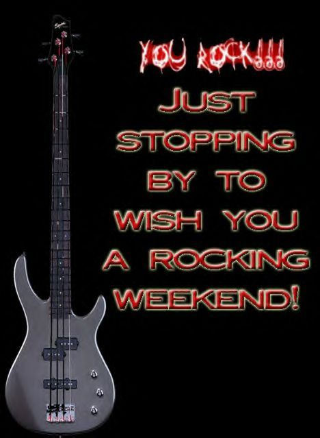 you rock just stopping by to wish you a rocking weekend
