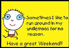 sometimes i like to run around in my underros for no reason have a great weekend