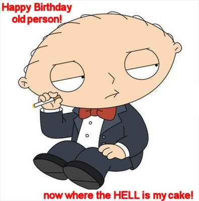 happy birthday old person now where the hell is my cake stewie family guy