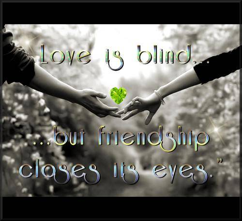 love is blind but friendship closes its eyes
