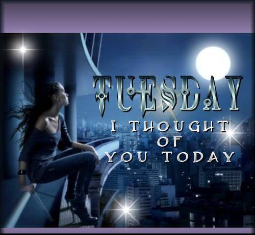Tuesday I thought of you today