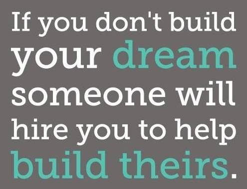 If you don't build your dream someone will hire you to help build theirs