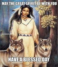 MAY THE GREAT SPIRIT BE WITH YOU HAVE A BLESSED DAY
