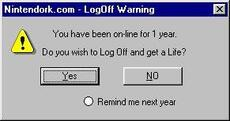 you have been online for 1 year do you wish to log off and get a life?