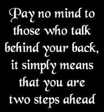 pay no mind to those who talk behind your back it simply means that you are two steps ahead