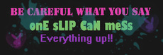 be careful what you say one slip can mess everything up