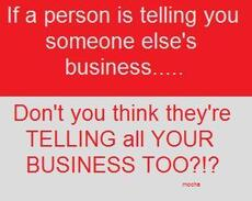 if a person is telling you someone else's business don't you thik they're telling all your business
