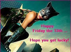 Happy Friday the 13th... Hope you get lucky!