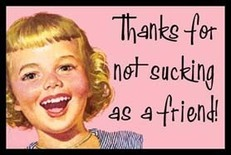 thanks for not sucking as a friend