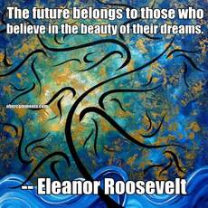 The future belongs to those who believe in the beauty of their dreams.       -- Eleanor Roosevelt