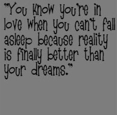 you know youre in love when you cant fall asleep because reality is finally better than your dreams
