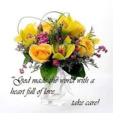 God made the world with a heart full of love.... take care!